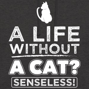 CAT CAT LIFE WITHOUT A CAT? SENSELESS! - Unisex Hoodie