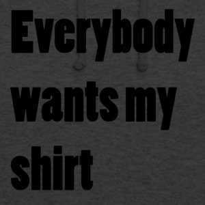 Everybody wants my shirt - Unisex Hoodie