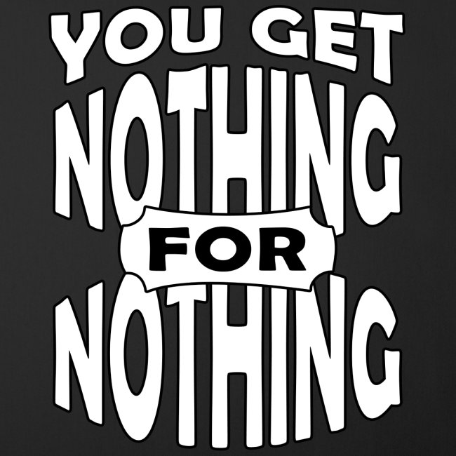 You get nothing for nothing