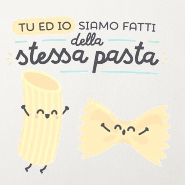 tu ed io siamo fatti della stessa pasta