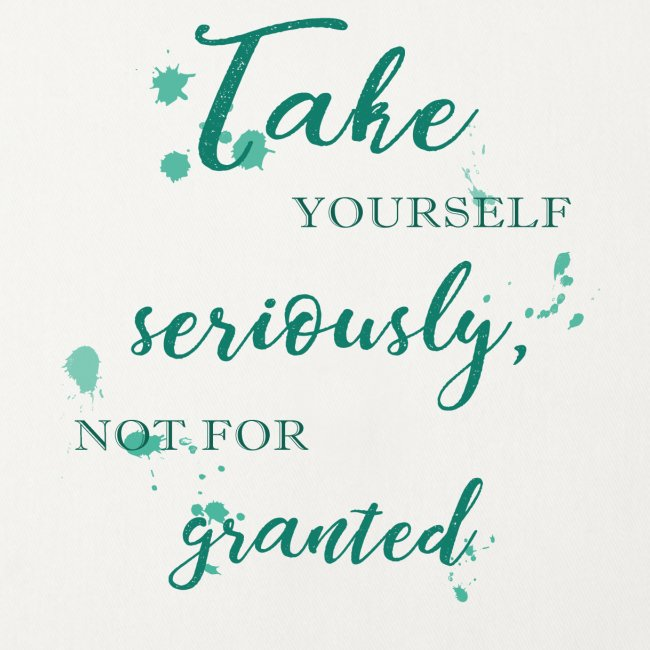 Take yourself seriously, not for granted
