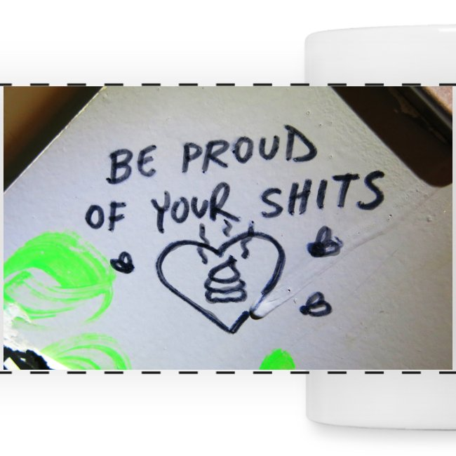 Be proud of your shits!