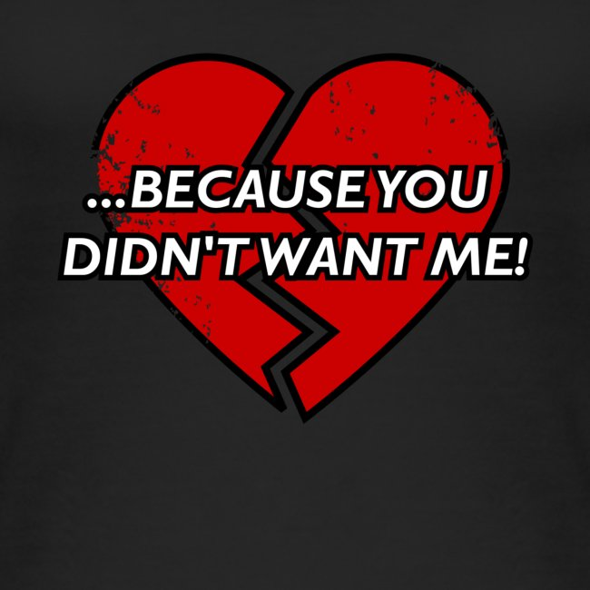 Because You Did not Want Me!