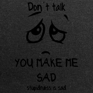 dont talk you make me sad stupidness is sad - Jersey Beanie