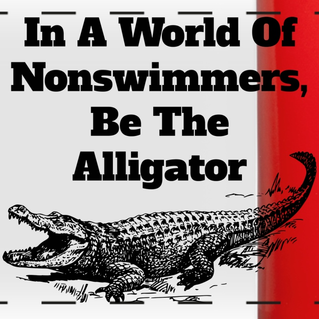 In A World Of Nonswimmers, Be The Alligator