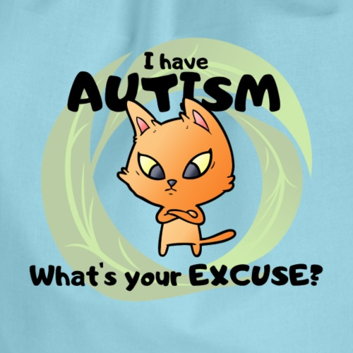 """""""I have AUTISM, what's your excuse?"""""""