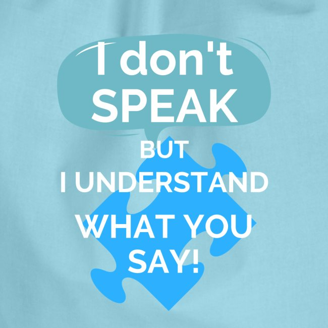 """I don't SPEAK but I understand what you SAY!"""
