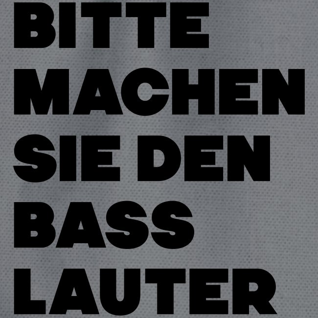 Bitte machen sie den Bass lauter / Spruch