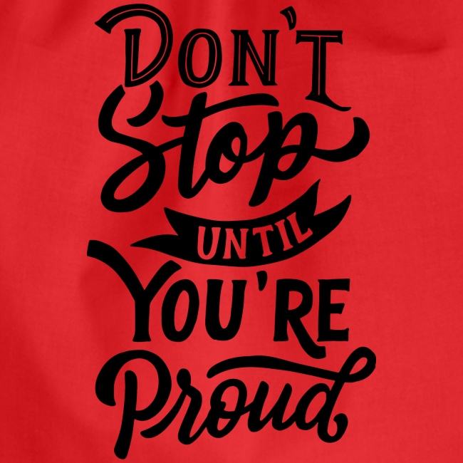 Don't stop until you're proud !