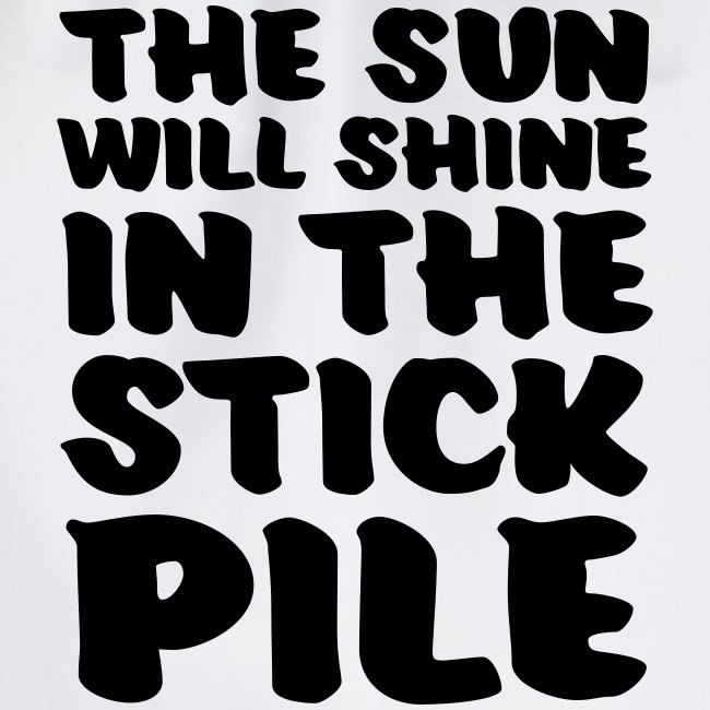 the sun will shine in the stick pile