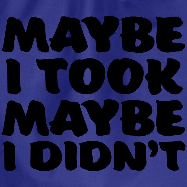 maybe I took maybe I didnt