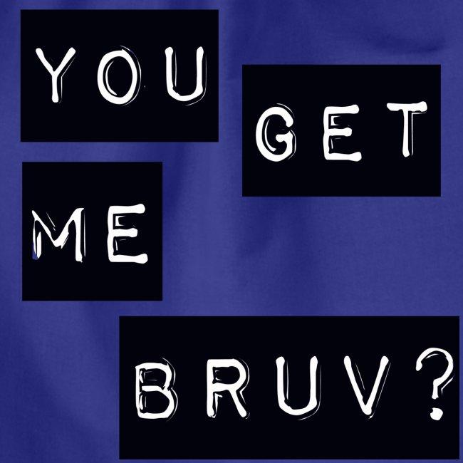 You get me bruv