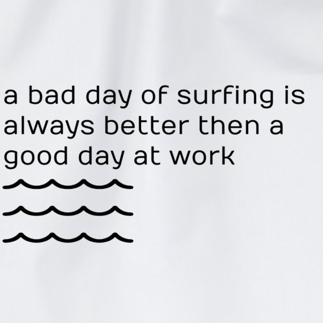 a bad day of surfing is always better