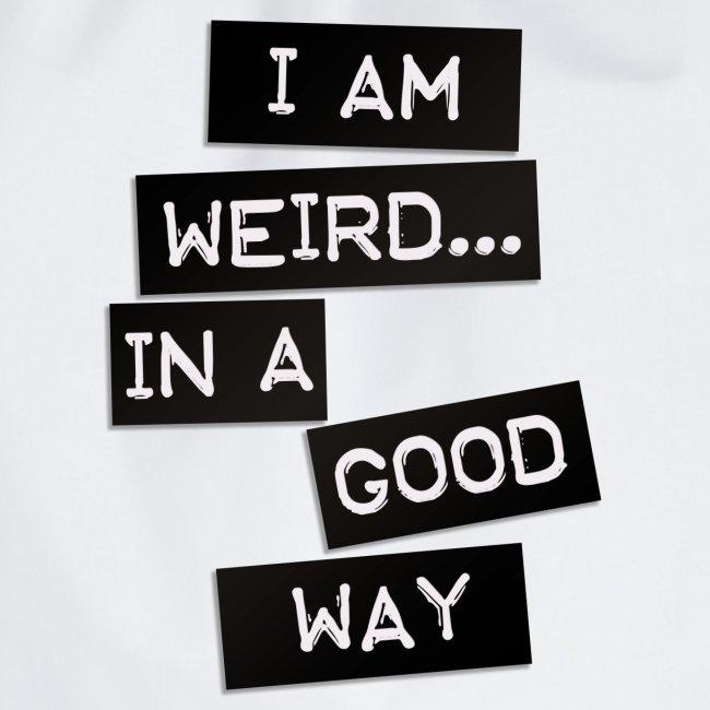 I AM WEIRD IN A GOOD WAY