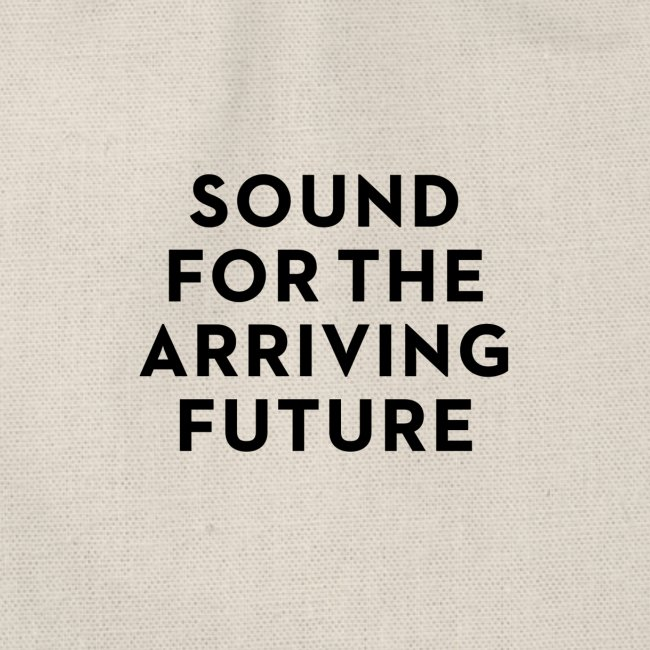 SOUND FOR THE ARRIVING FUTURE