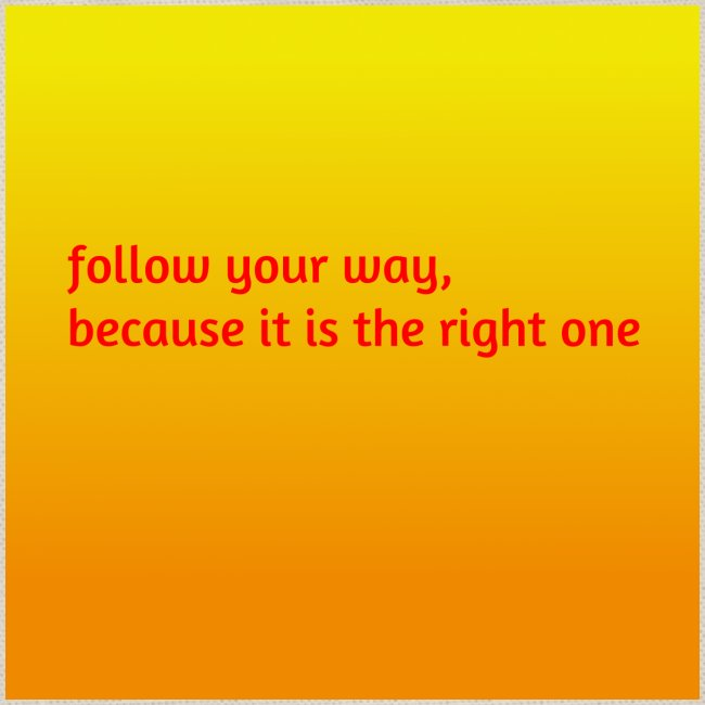 follow your way, because it is the right