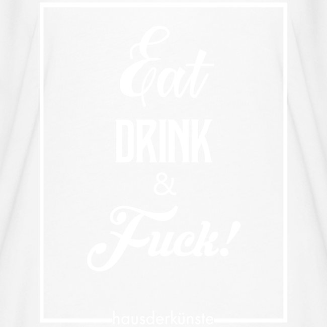 eat, drink & fuck!