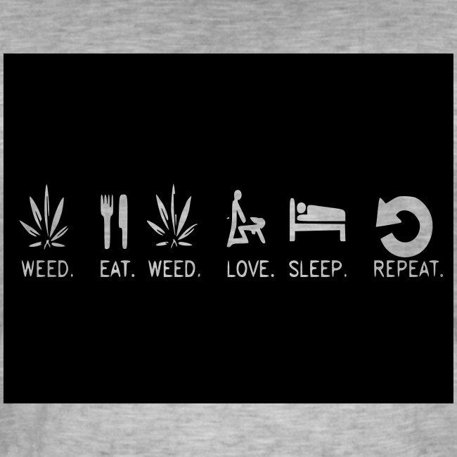 WEED. EAT. WEED. LOVE. SLEEP. REPEAT.