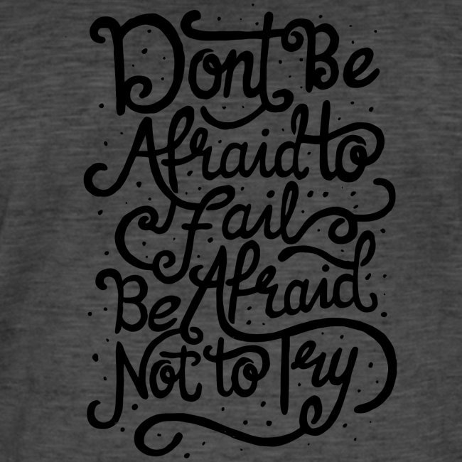 Don't be afraid to fail. Be afraid not to try !