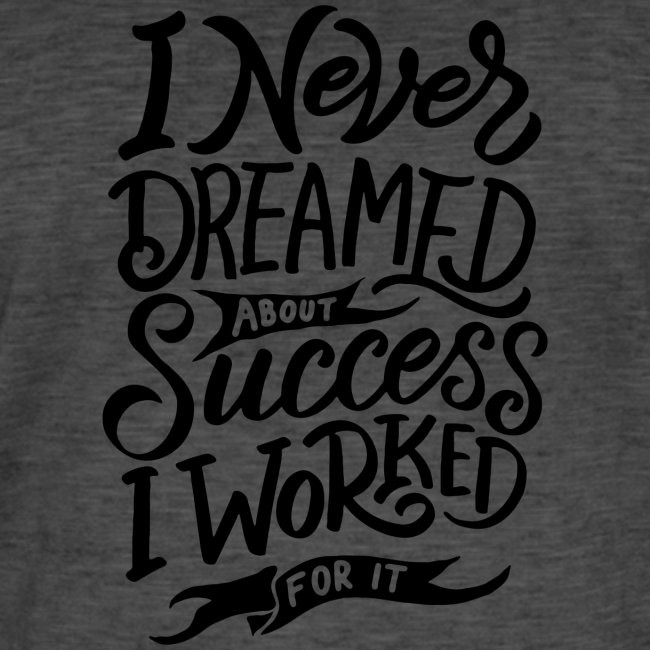 I never dreamed about sucess : I worked for it !