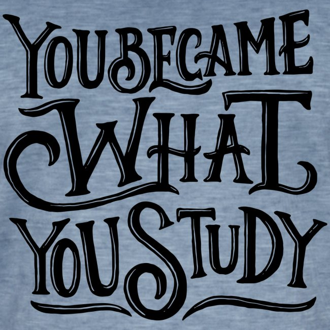 You became what you study.