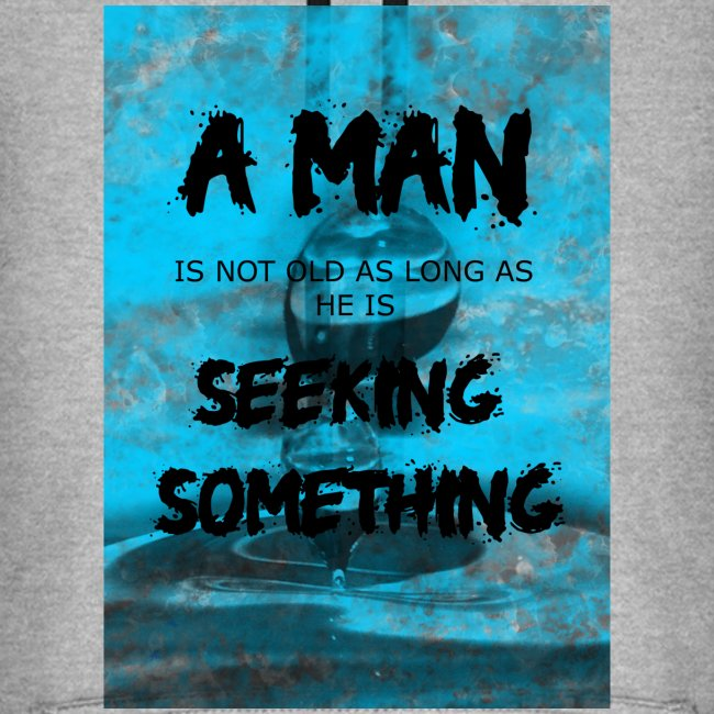 A man is not old as long as he is seeking somethin