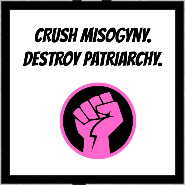 Crush misoginy. Destroy patriarchy.