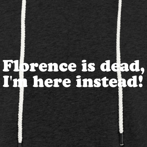 Florence is dead, I'm here instead! - Kevyt unisex-huppari