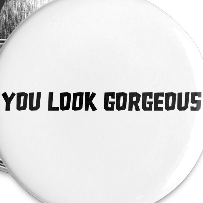 """""""YOU LOOK GORGEOUS"""""""