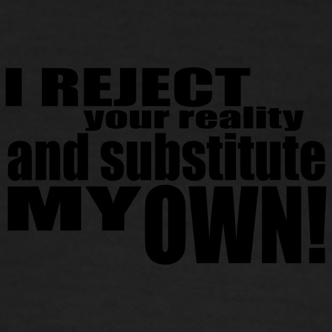 I reject your reality and substitute my own