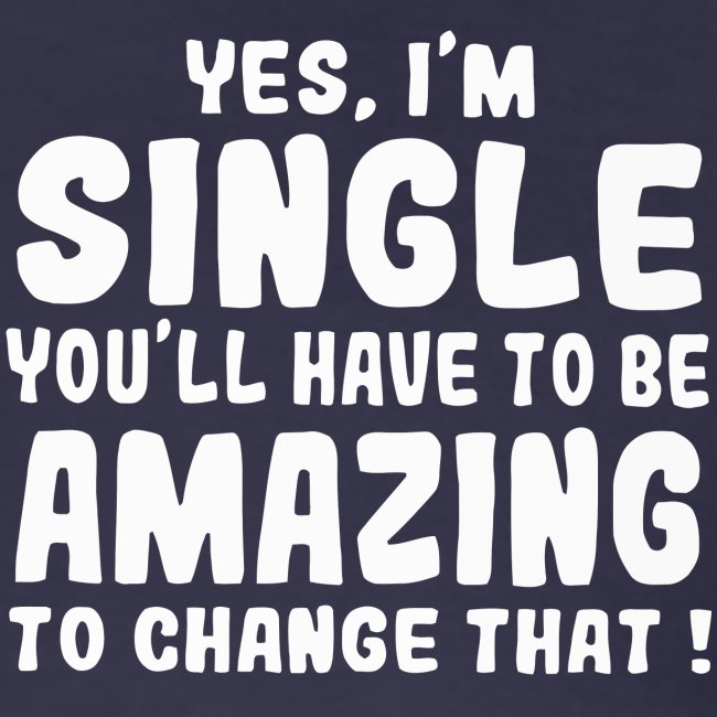 Yes I'm single you'll have to be amazing