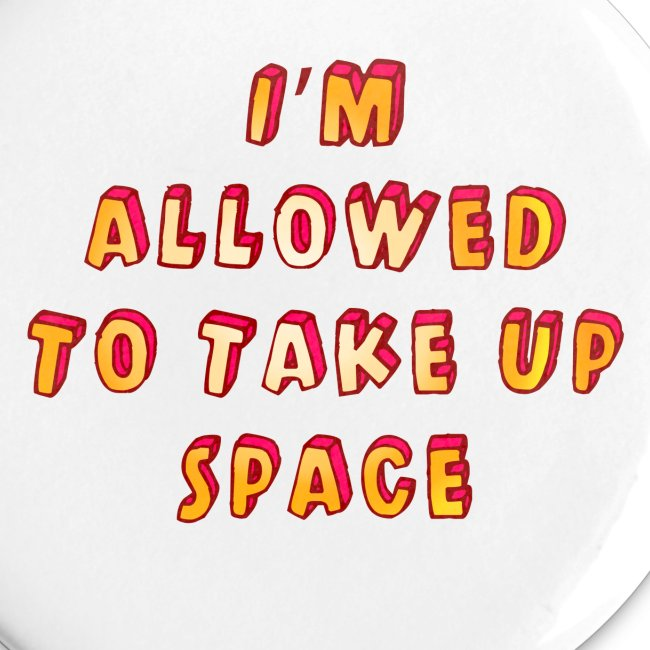 I m allowed to take up space