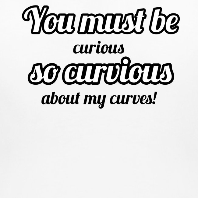 """""""YOU MUST BE - SO CURVIOUS"""" '"""