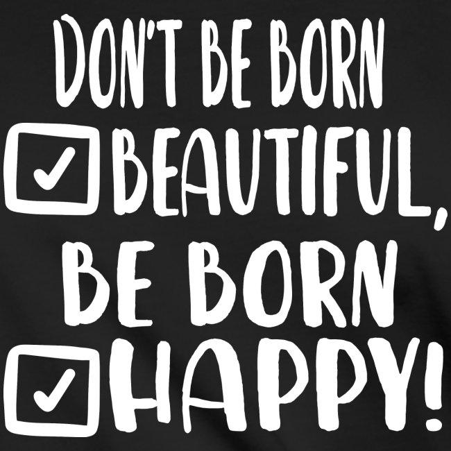 Don t be born beautiful be born happy White