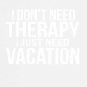 i dont need a therapy i just need my vacation - Cooking Apron