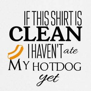 If this shirt is clean I have not ate my hotdog yet - Cooking Apron