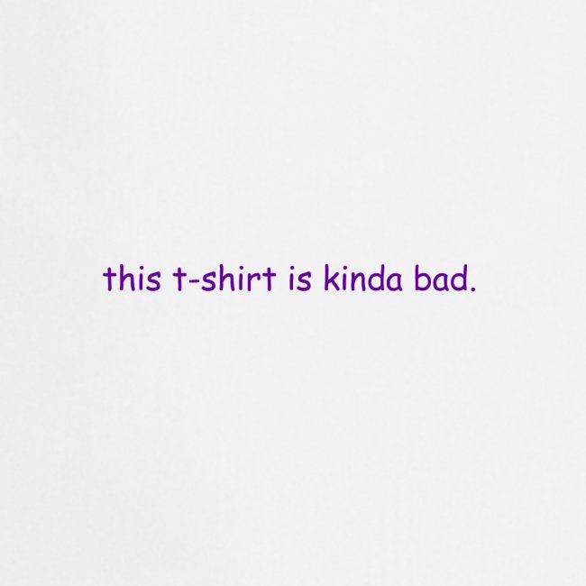 kinda bad t-shirt