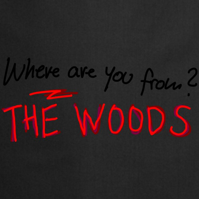 Where are you from? The Woods