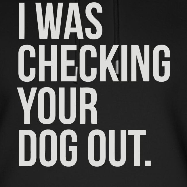 I was checking your dog out