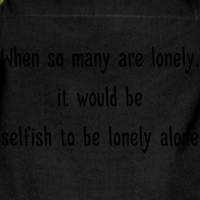 Selfish to be lonely alone