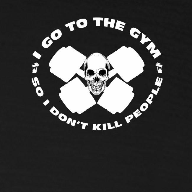 I GO TO THE GYM SO I DONT KILL PEOPLE