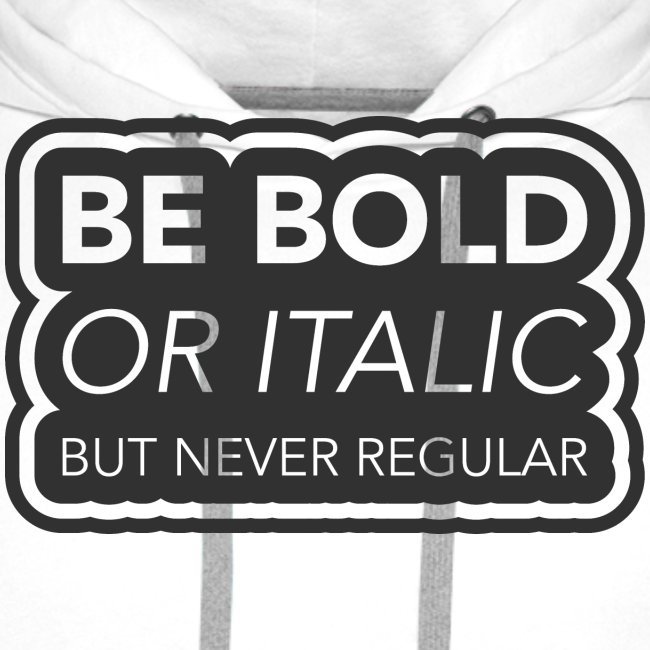Be bold, or italic but never regular