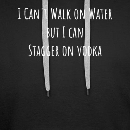 I Can't Walk on Water But I Can Stagger on Vodka - Premium hettegenser for menn