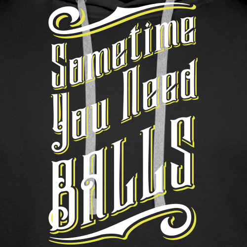 Sometime You Need BALLS - Männer Premium Hoodie