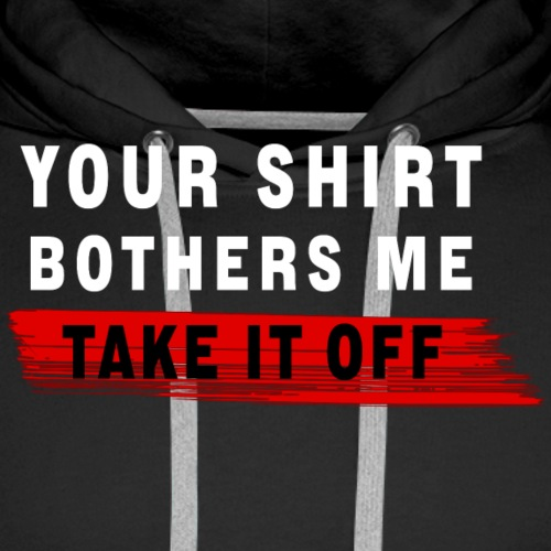 your shirt bothers me - Männer Premium Hoodie