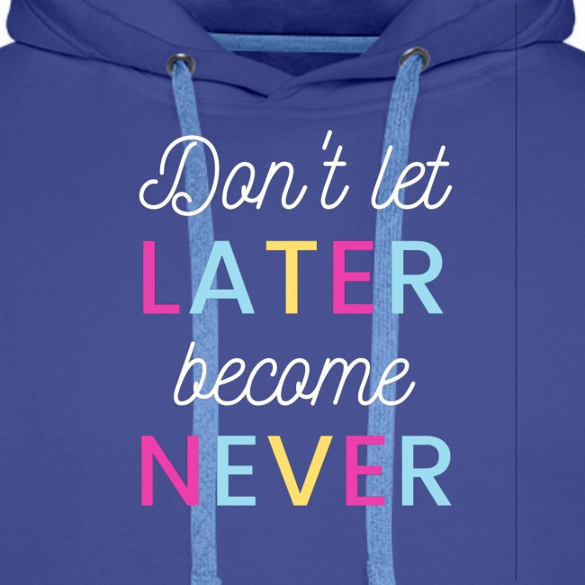 Don't let later become never!