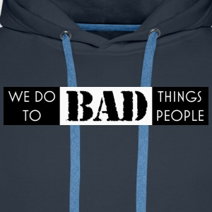 we do bad things to bad people - Men's Premium Hoodie