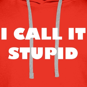 I call it stupid - Men's Premium Hoodie