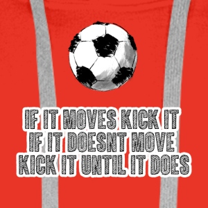Football: If it moves kick it. If it doesn't move, - Men's Premium Hoodie