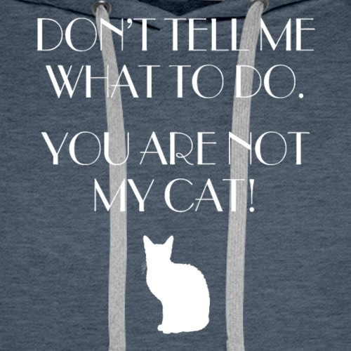 Dont Tell Me What To Do. You Are Not My Cat! - Men's Premium Hoodie